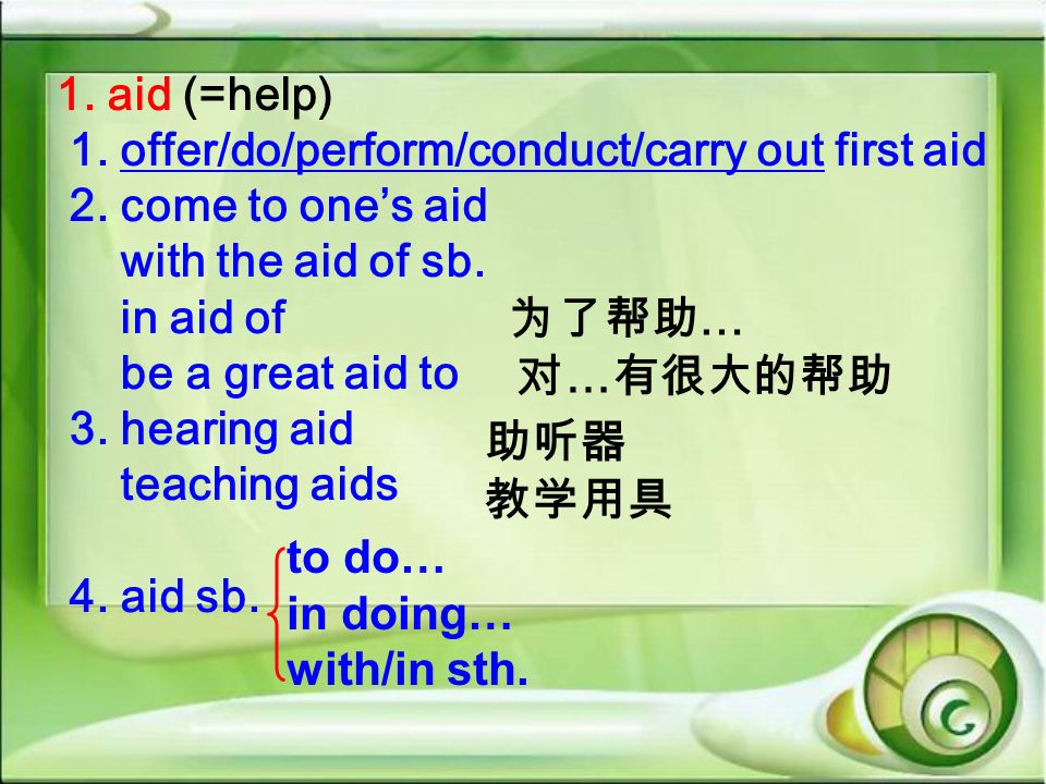 1. aid (=help) 1. offer/do/perform/conduct/carry out first aid 2. come to ones aid with the aid of sb. in aid of be a great aid to 3. hearing aid teac
