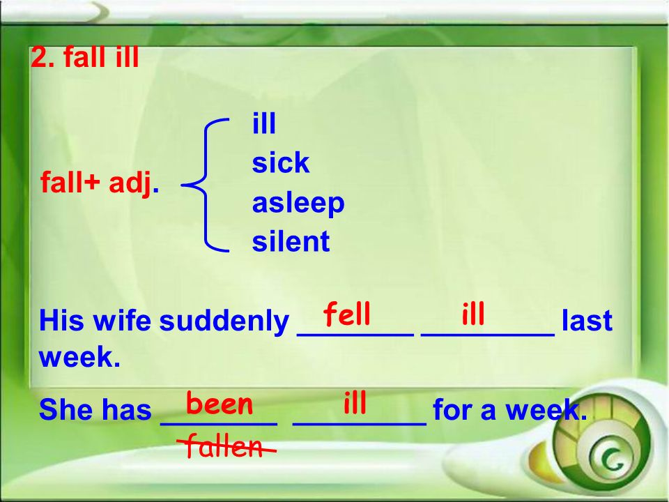 2. fall ill fall+ adj. ill sick asleep silent His wife suddenly _______ ________ last week. She has _______ ________ for a week. fell ill been ill fal