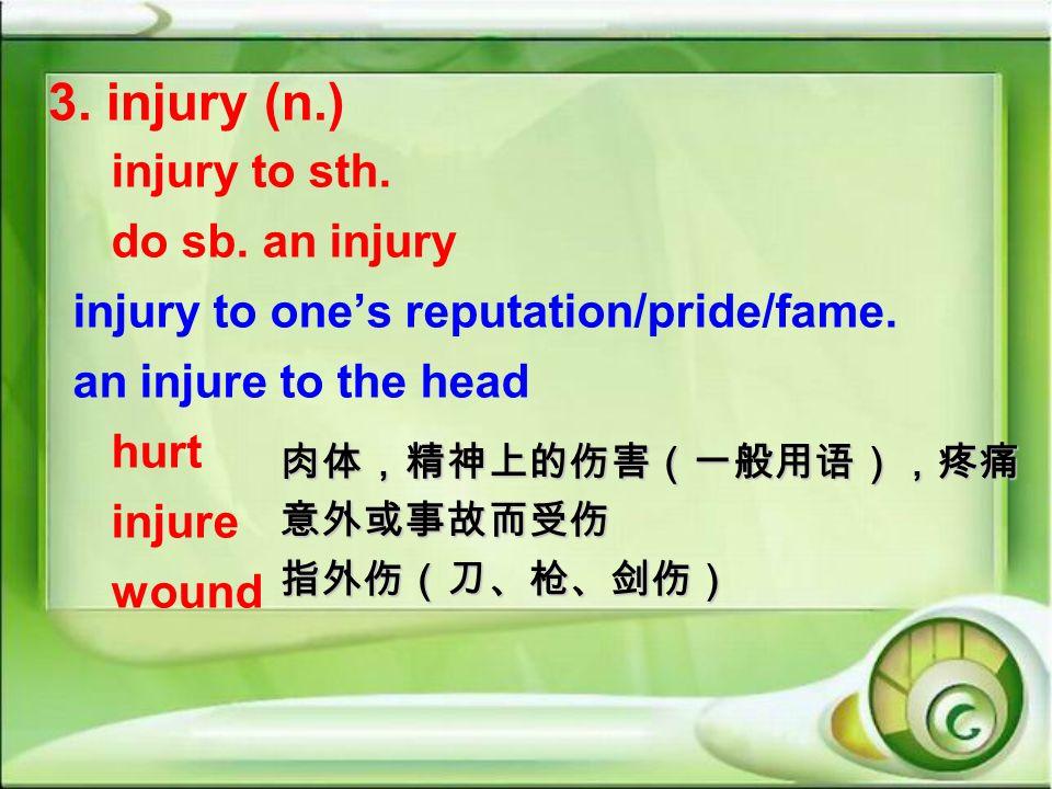 3. injury (n.) injury to sth. do sb. an injury injury to ones reputation/pride/fame. an injure to the head hurt injure wound