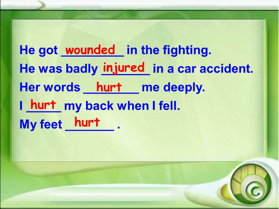 He got _________ in the fighting. He was badly _______ in a car accident. Her words ________ me deeply. I _____ my back when I fell. My feet _______.