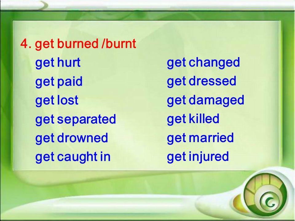 4. get burned /burnt get hurt get paid get lost get separated get drowned get caught in get changed get dressed get damaged get killed get married get