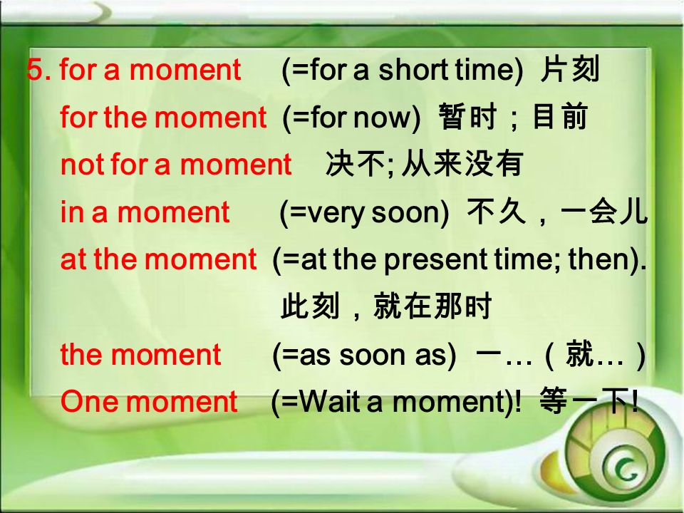 5. for a moment (=for a short time) for the moment (=for now) not for a moment ; in a moment (=very soon) at the moment (=at the present time; then).