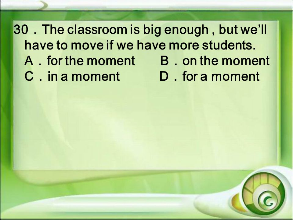 30The classroom is big enough, but well have to move if we have more students. Afor the momentBon the moment Cin a moment Dfor a moment