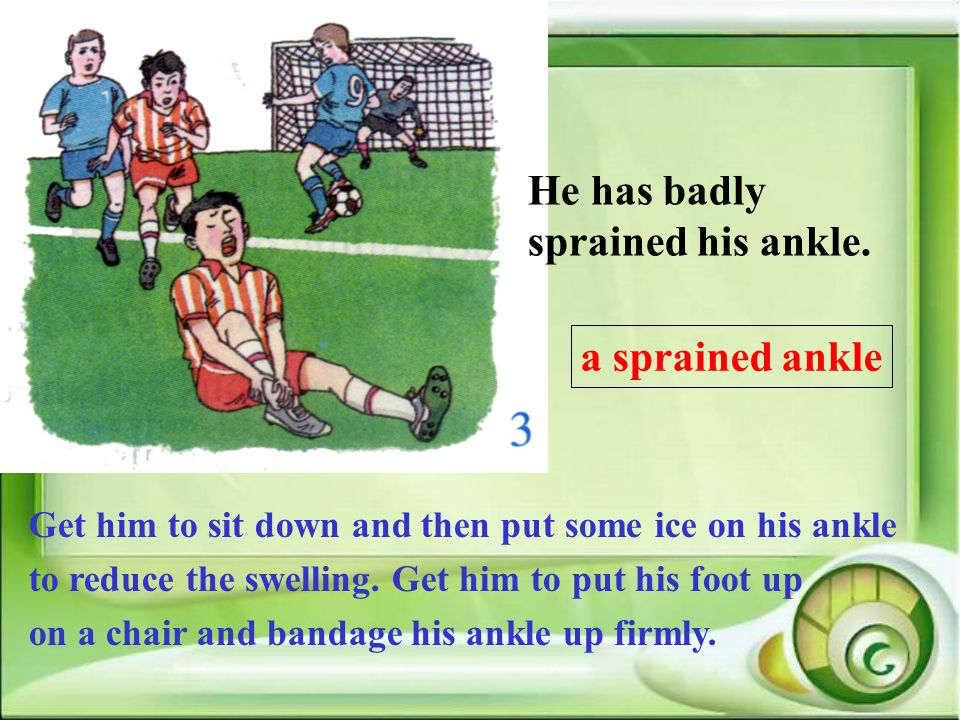 He has badly sprained his ankle. a sprained ankle Get him to sit down and then put some ice on his ankle to reduce the swelling. Get him to put his fo