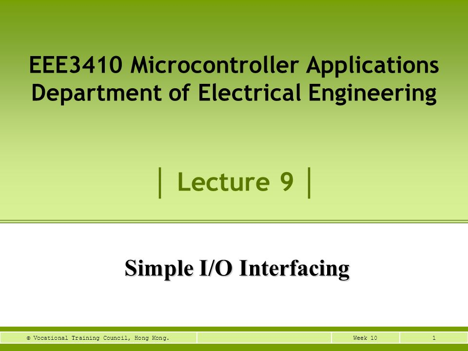 1Week 10© Vocational Training Council, Hong Kong. Simple I/O Interfacing EEE3410 Microcontroller Applications Department of Electrical Engineering Lec