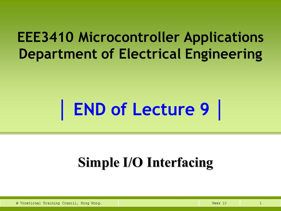 1Week 10© Vocational Training Council, Hong Kong. Simple I/O Interfacing EEE3410 Microcontroller Applications Department of Electrical Engineering END