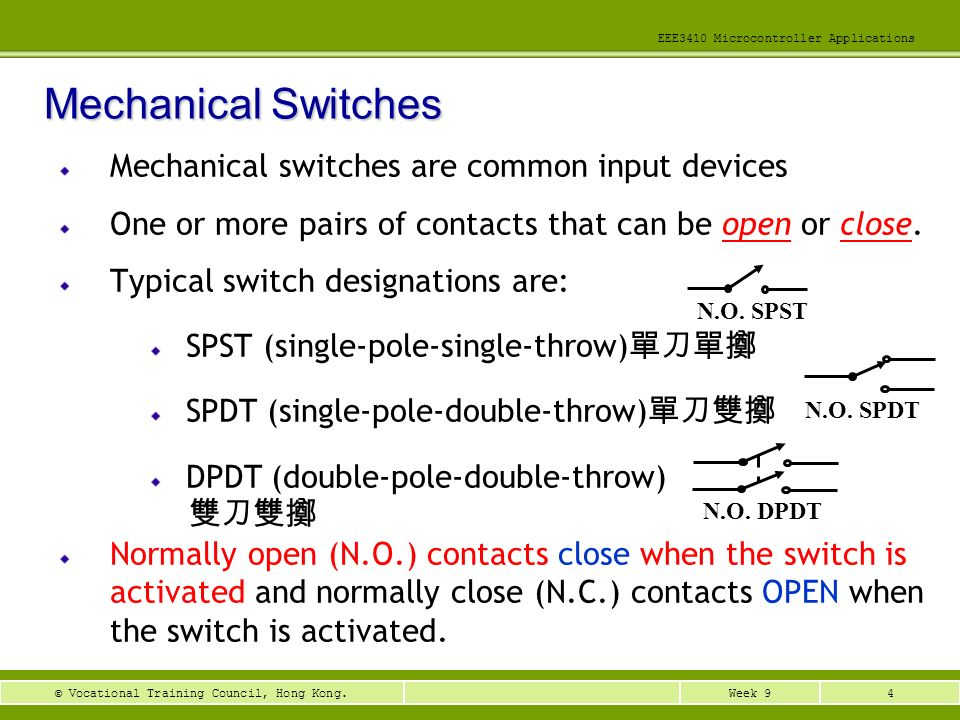 4Week 9© Vocational Training Council, Hong Kong. EEE3410 Microcontroller Applications Mechanical switches are common input devices One or more pairs o
