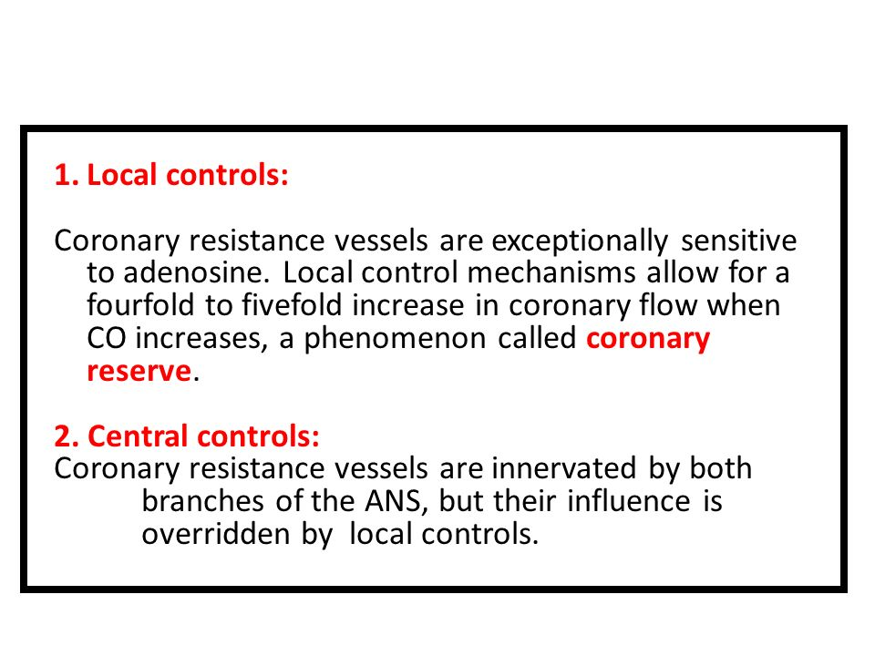 1.Local controls: Coronary resistance vessels are exceptionally sensitive to adenosine. Local control mechanisms allow for a fourfold to fivefold incr