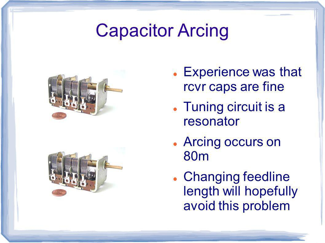 Capacitor Arcing Experience was that rcvr caps are fine Tuning circuit is a resonator Arcing occurs on 80m Changing feedline length will hopefully avo