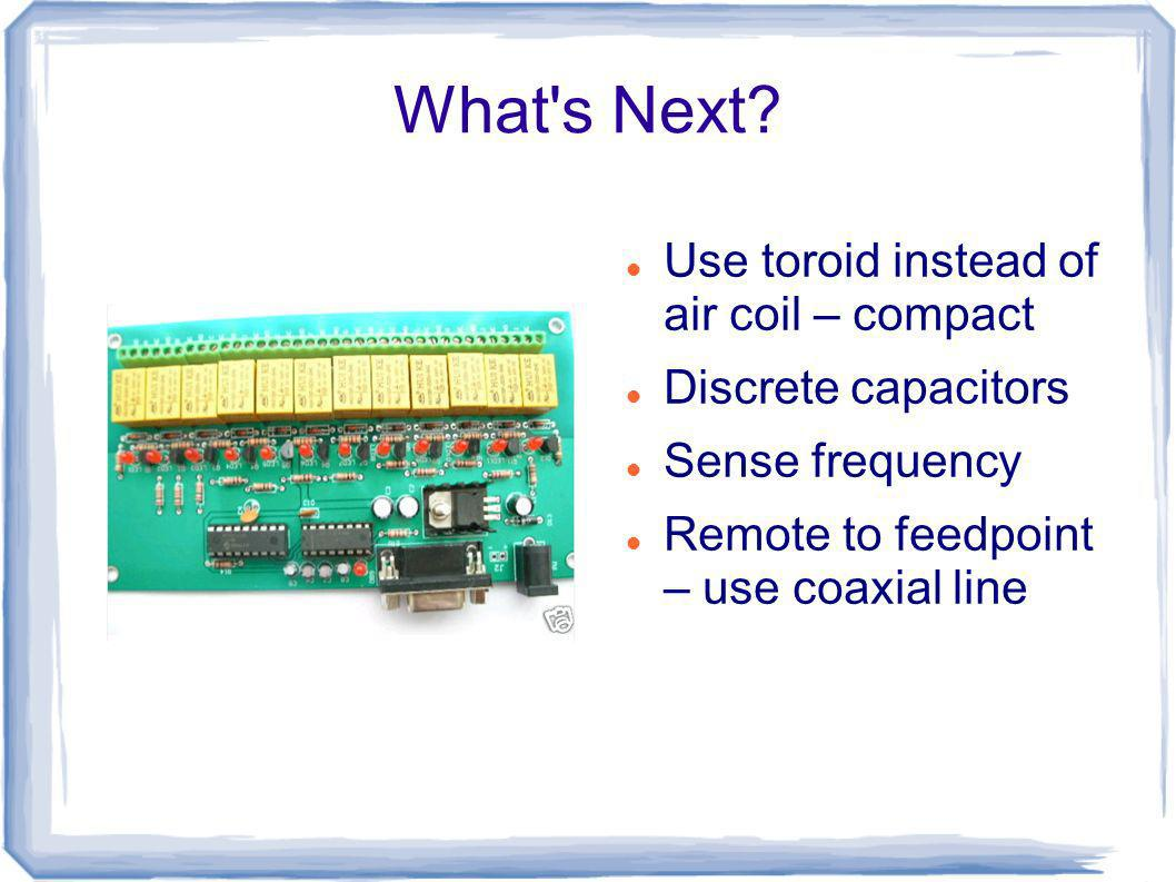 What's Next? Use toroid instead of air coil – compact Discrete capacitors Sense frequency Remote to feedpoint – use coaxial line