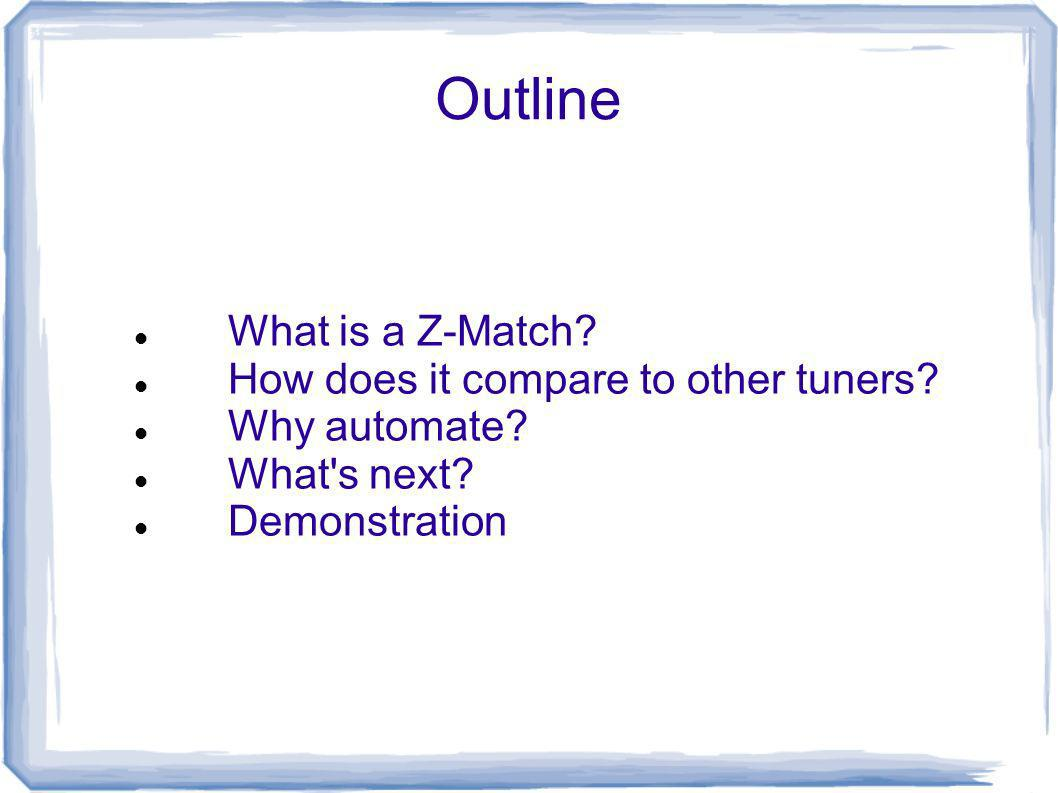 Outline What is a Z-Match? How does it compare to other tuners? Why automate? What's next? Demonstration