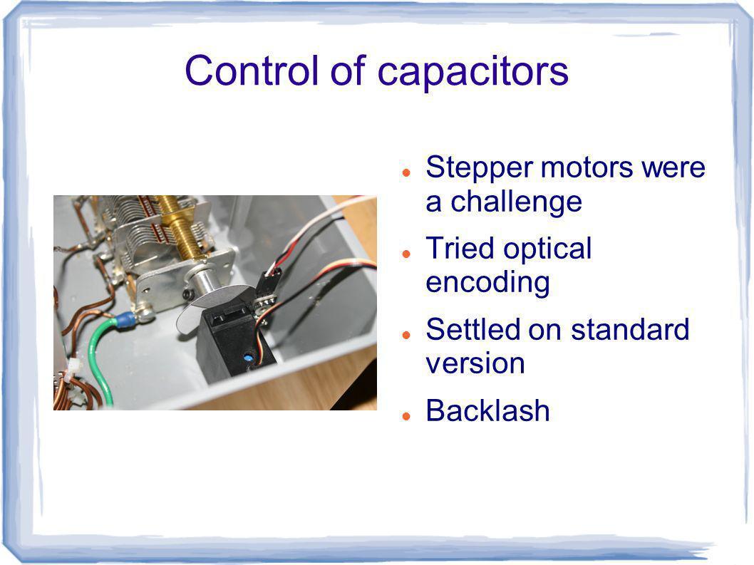 Control of capacitors Stepper motors were a challenge Tried optical encoding Settled on standard version Backlash