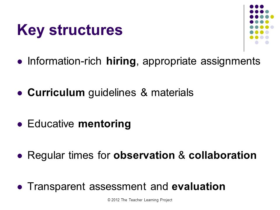 Key structures Information-rich hiring, appropriate assignments Curriculum guidelines & materials Educative mentoring Regular times for observation & collaboration Transparent assessment and evaluation © 2012 The Teacher Learning Project
