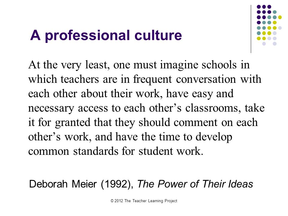A professional culture At the very least, one must imagine schools in which teachers are in frequent conversation with each other about their work, have easy and necessary access to each others classrooms, take it for granted that they should comment on each others work, and have the time to develop common standards for student work.