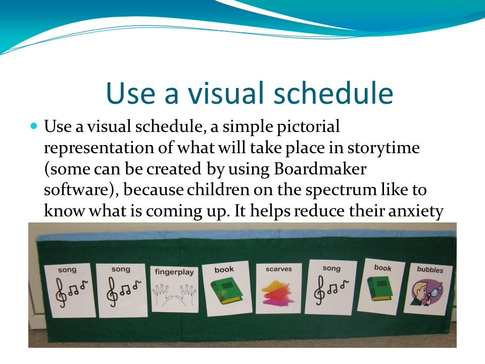Use a visual schedule Use a visual schedule, a simple pictorial representation of what will take place in storytime (some can be created by using Boardmaker software), because children on the spectrum like to know what is coming up.