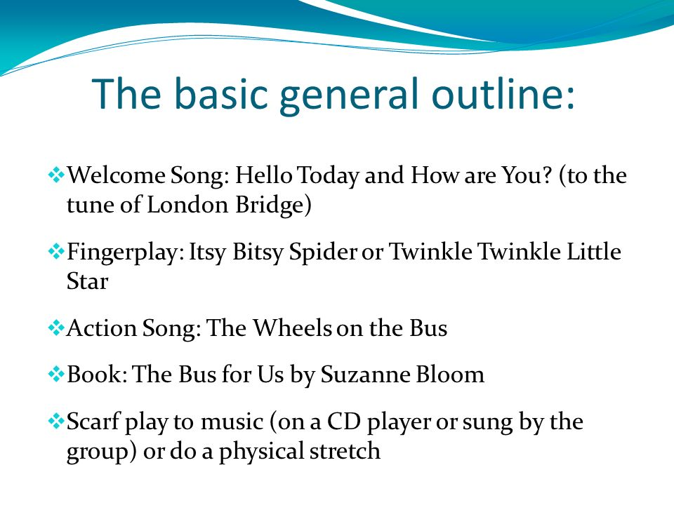 The basic general outline: Welcome Song: Hello Today and How are You.