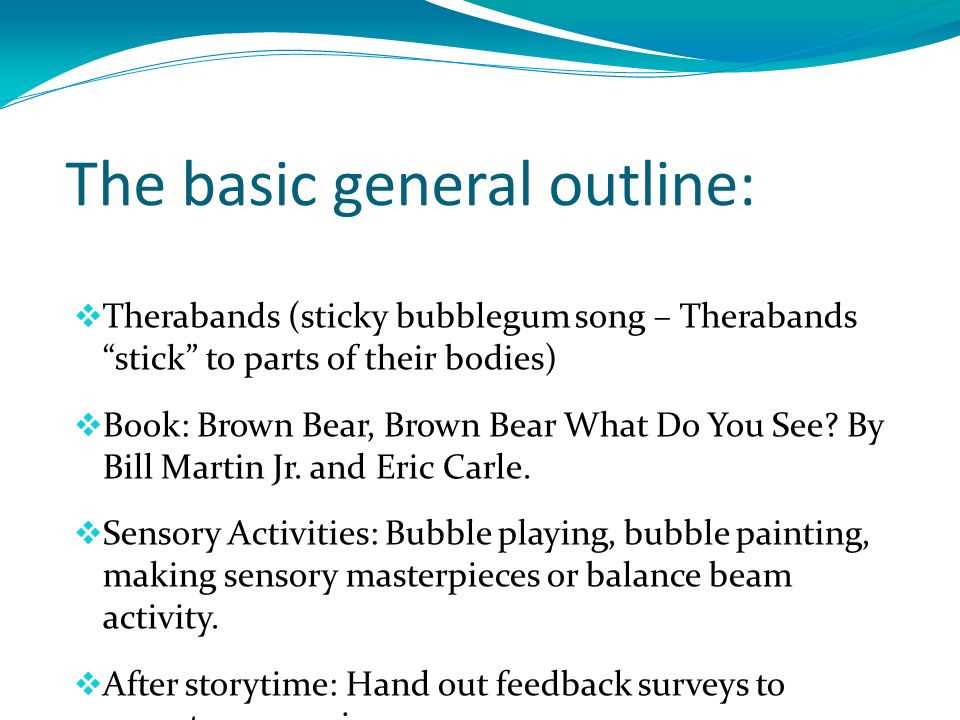 The basic general outline: Therabands (sticky bubblegum song – Therabands stick to parts of their bodies) Book: Brown Bear, Brown Bear What Do You See.