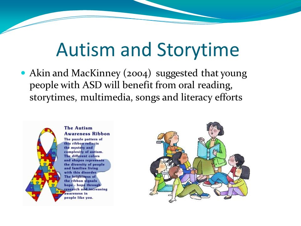 Autism and Storytime Akin and MacKinney (2004) suggested that young people with ASD will benefit from oral reading, storytimes, multimedia, songs and literacy efforts