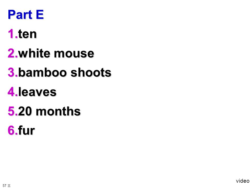 Part E 1.ten 2.white mouse 3.bamboo shoots 4.leaves 5.20 months 6.fur video 57