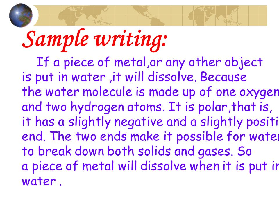 Sample writing: If a piece of metal,or any other object is put in water,it will dissolve. Because the water molecule is made up of one oxygen and two