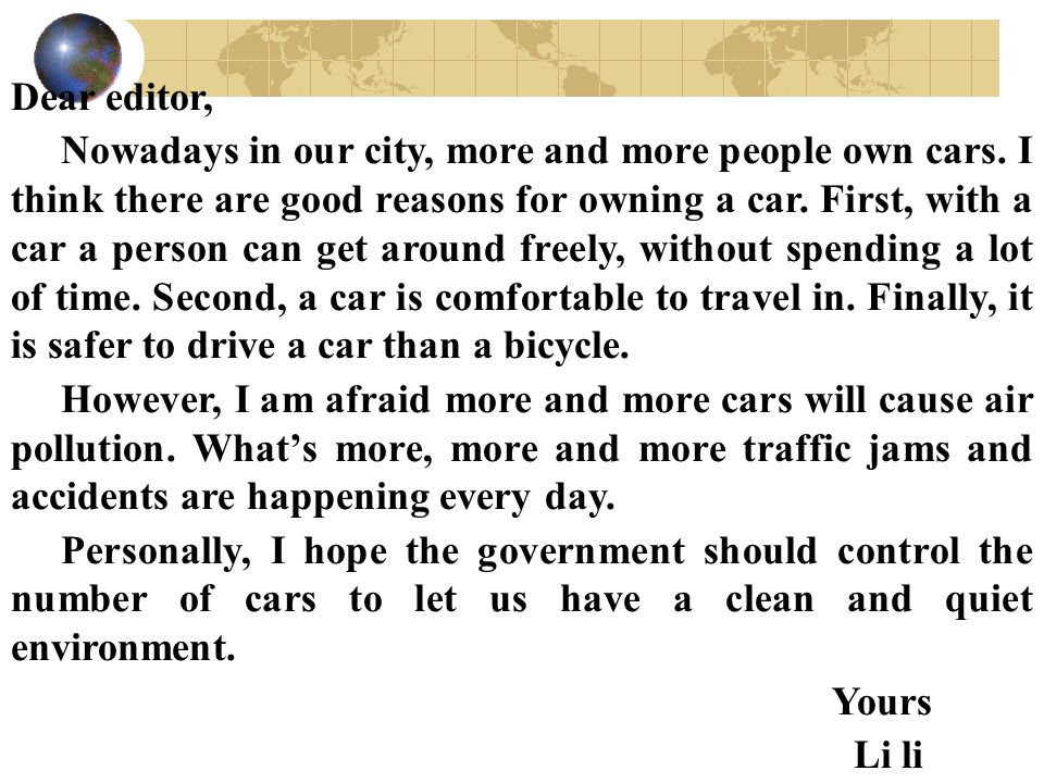Dear editor, Nowadays in our city, more and more people own cars. I think there are good reasons for owning a car. First, with a car a person can get