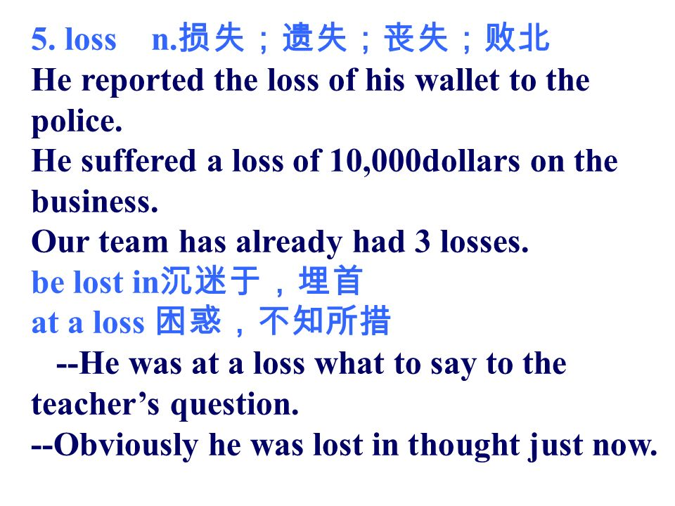 5. loss n. He reported the loss of his wallet to the police.