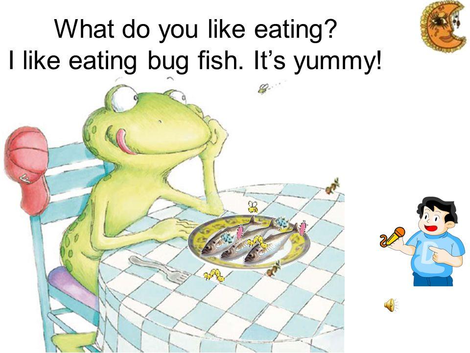 What do you like eating? I like eating bug salad. Its munchy!