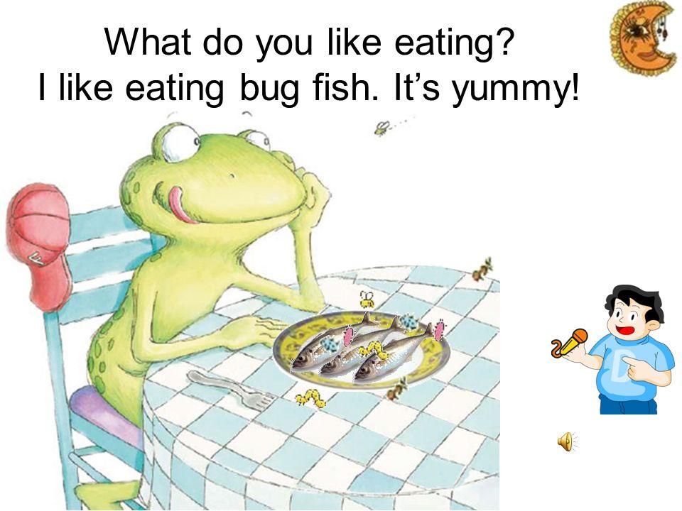 What do you like eating? I like eating bug salad. Its crunchy!