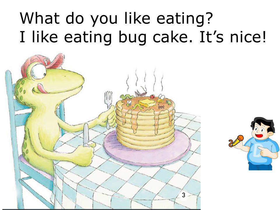 What do you like eating? I like eating bug sandwich. Its yummy!