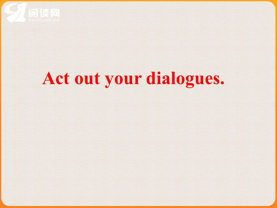 Act out your dialogues.