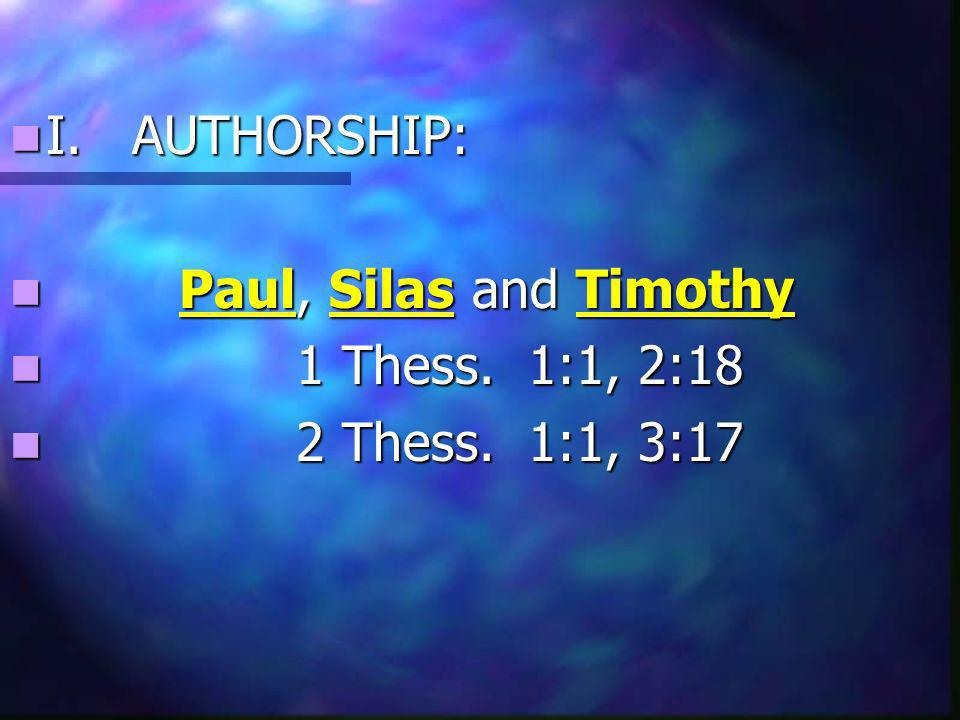 I. AUTHORSHIP: I. AUTHORSHIP: Paul, Silas and Timothy Paul, Silas and Timothy 1 Thess.