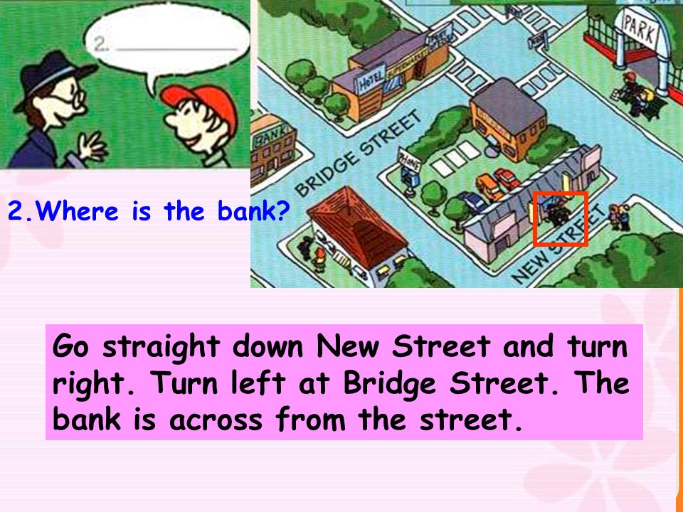 2.Where is the bank? Go straight down New Street and turn right. Turn left at Bridge Street. The bank is across from the street.