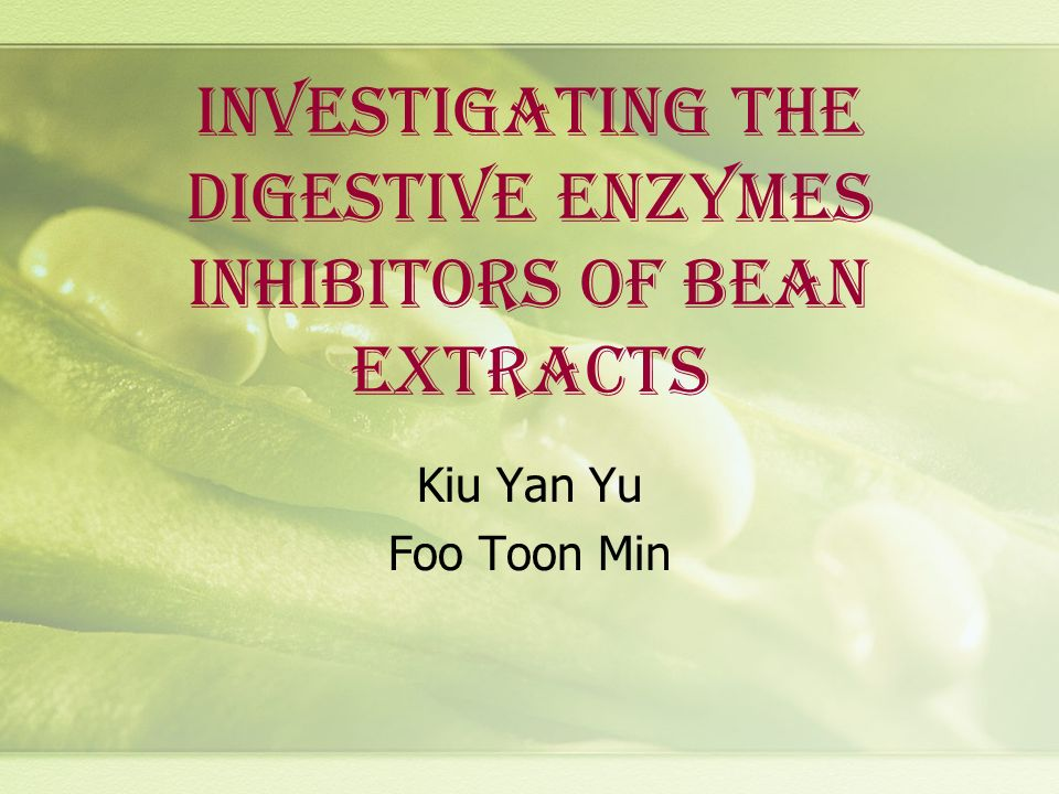 INVESTIGATING THE DIGESTIVE ENZYMES INHIBITORS OF BEAN EXTRACTS Kiu Yan Yu Foo Toon Min