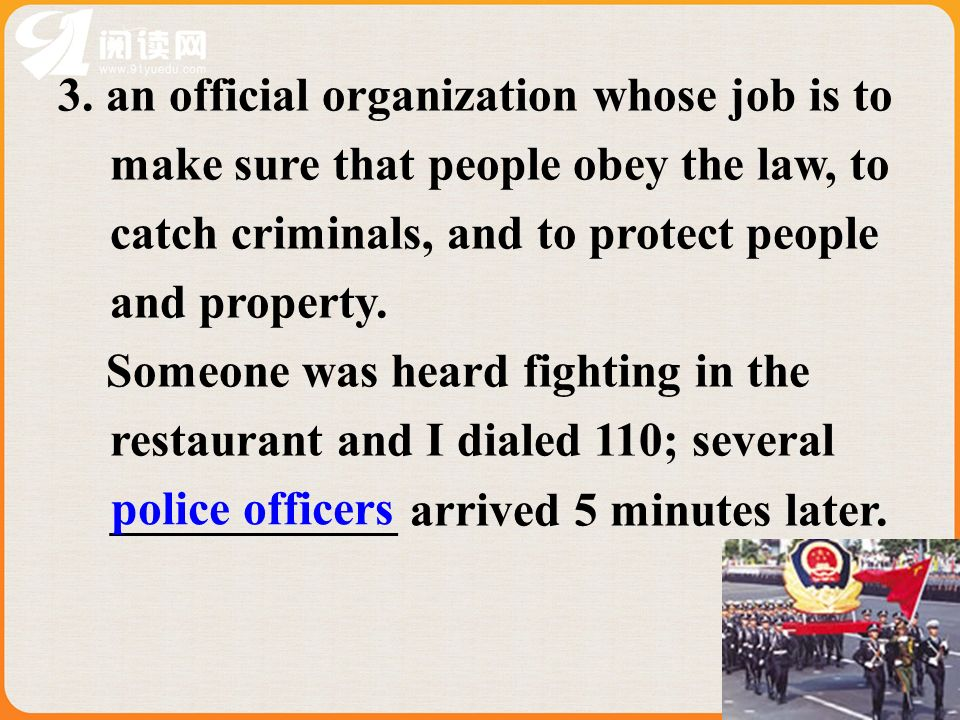 3. an official organization whose job is to make sure that people obey the law, to catch criminals, and to protect people and property. Someone was he