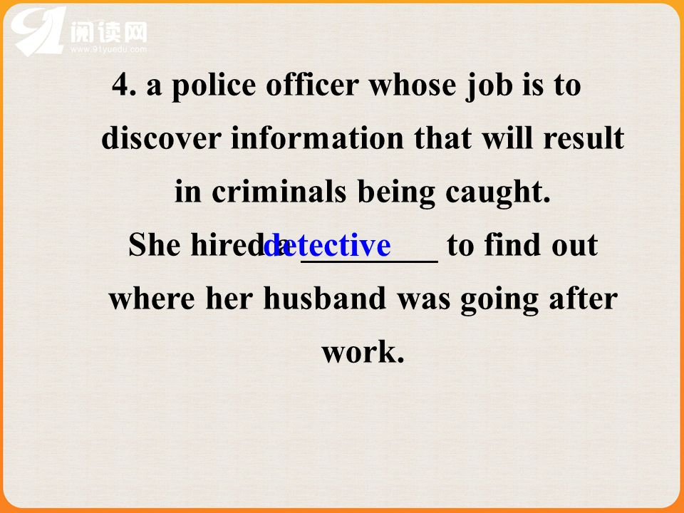 4. a police officer whose job is to discover information that will result in criminals being caught. She hired a ________ to find out where her husban