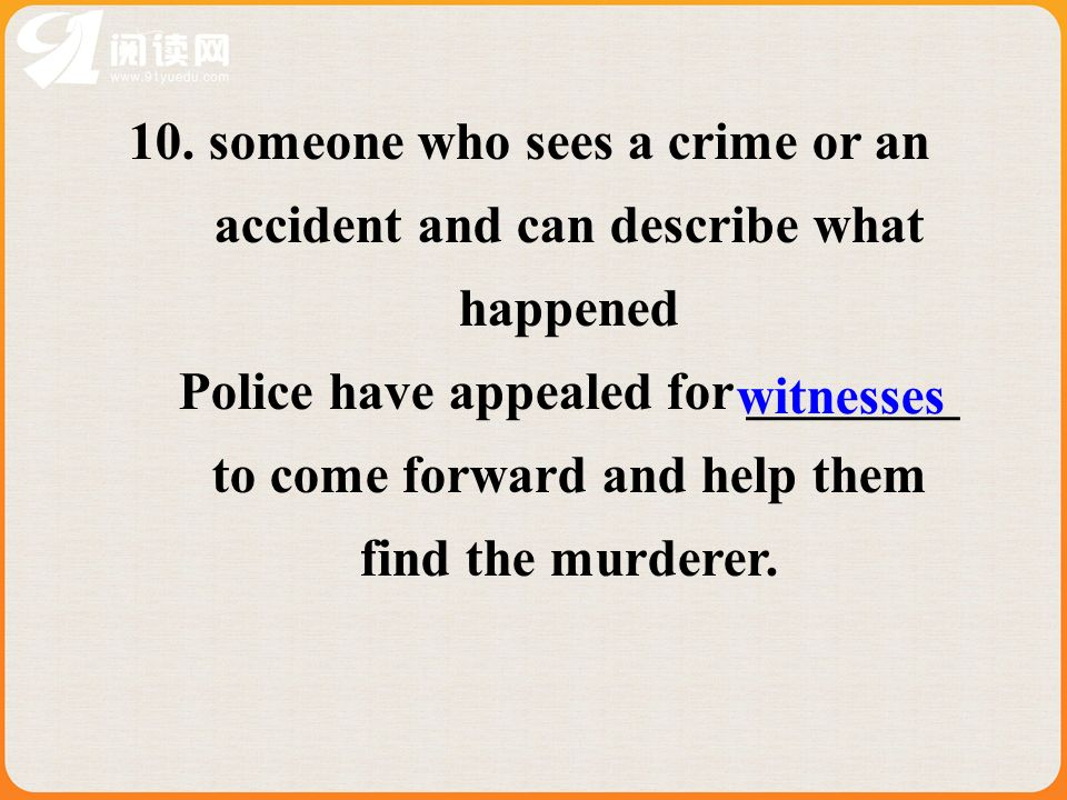 10. someone who sees a crime or an accident and can describe what happened Police have appealed for ________ to come forward and help them find the mu