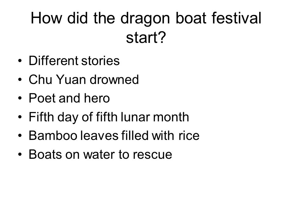 How did the dragon boat festival start? Different stories Chu Yuan drowned Poet and hero Fifth day of fifth lunar month Bamboo leaves filled with rice