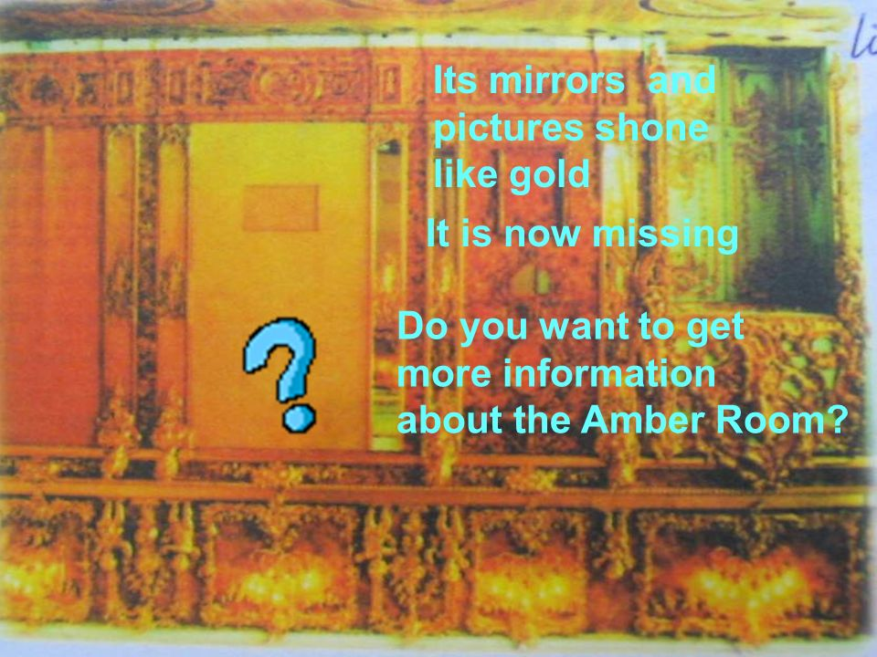 Its mirrors and pictures shone like gold It is now missing Do you want to get more information about the Amber Room?