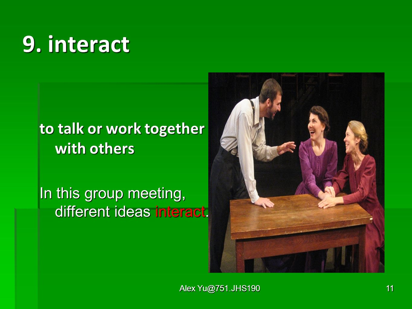 Alex Yu@751.JHS19011 9. interact to talk or work together with others In this group meeting, different ideas interact.