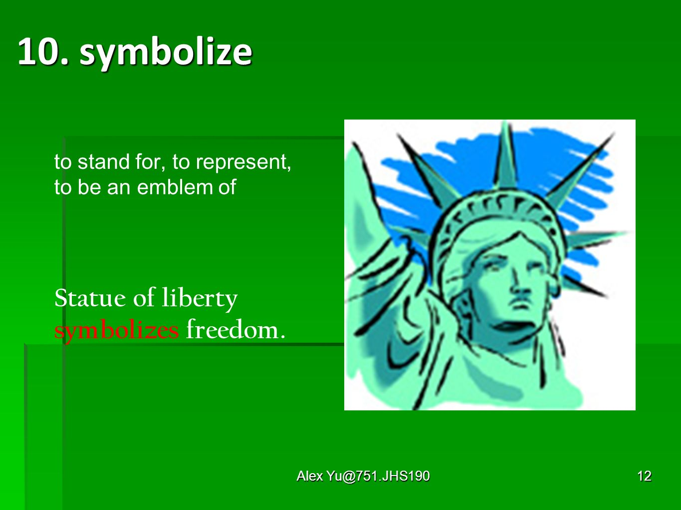 Alex Yu@751.JHS19012 10. symbolize to stand for, to represent, to be an emblem of Statue of liberty symbolizes freedom.