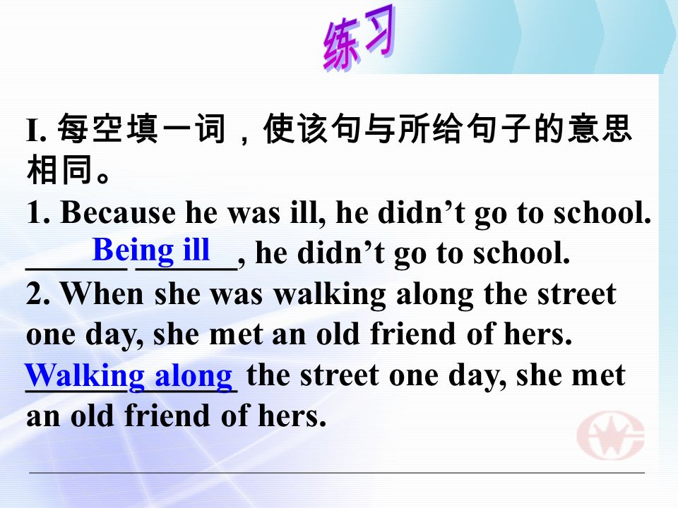 I. 1. Because he was ill, he didnt go to school. ______ ______, he didnt go to school. 2. When she was walking along the street one day, she met an ol