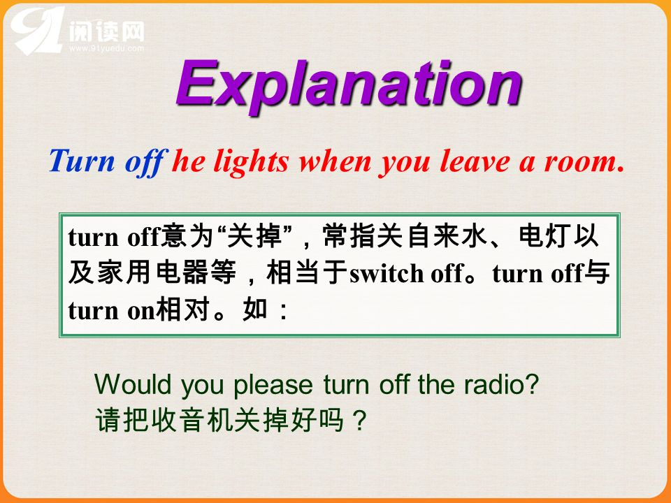 turn off switch off turn off turn on Explanation Turn off he lights when you leave a room.