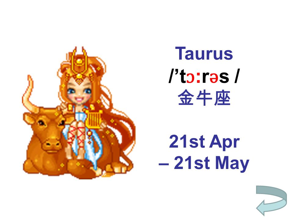 Taurus /t ɔ :r ǝ s / 21st Apr – 21st May