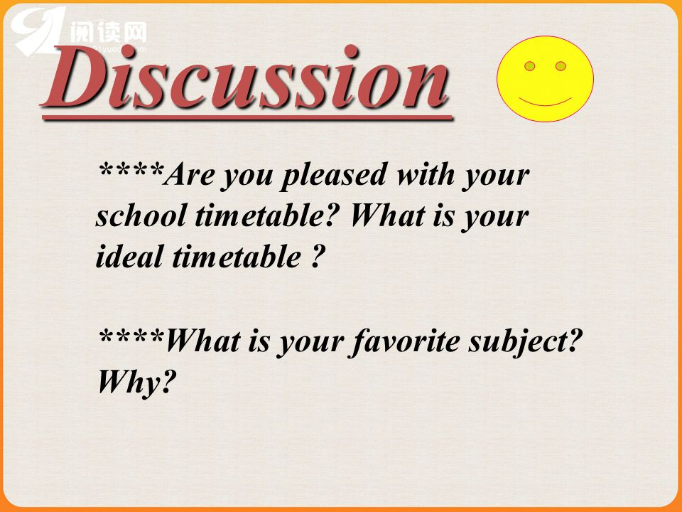 Discussion ****Are you pleased with your school timetable? What is your ideal timetable ? ****What is your favorite subject? Why?