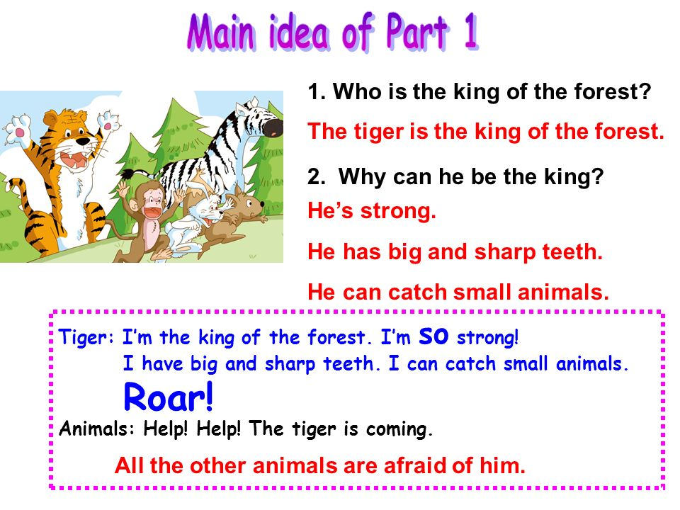 Part 1 The tiger is the king of the forest. All the other animals are afraid of him. Tiger: Im the king of the forest. Im so strong! I have big and sh
