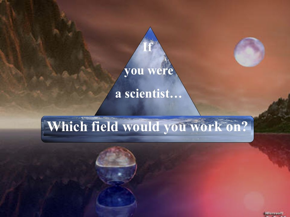 If you were a scientist… Which field would you work on