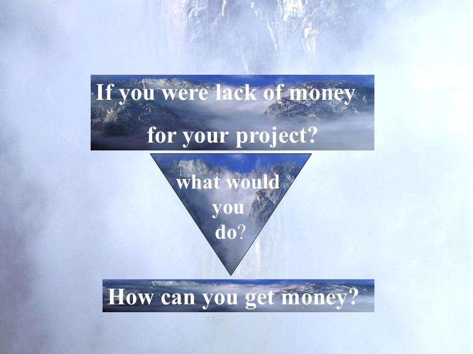 what would you do? If you were lack of money for your project? How can you get money?