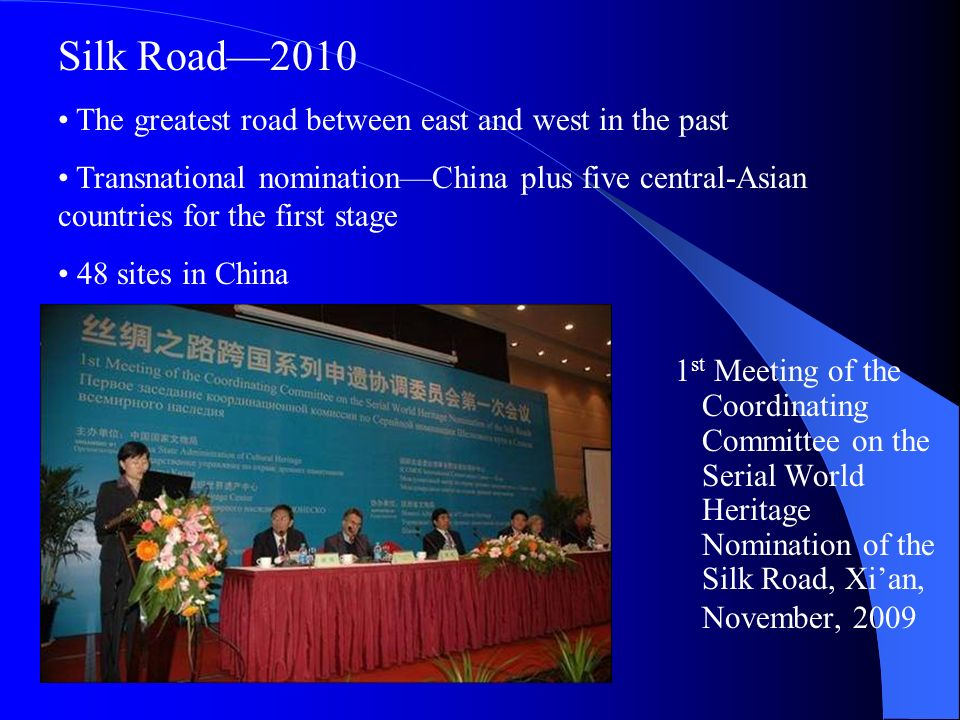 1 st Meeting of the Coordinating Committee on the Serial World Heritage Nomination of the Silk Road, Xian, November, 2009 Silk Road2010 The greatest road between east and west in the past Transnational nominationChina plus five central-Asian countries for the first stage 48 sites in China
