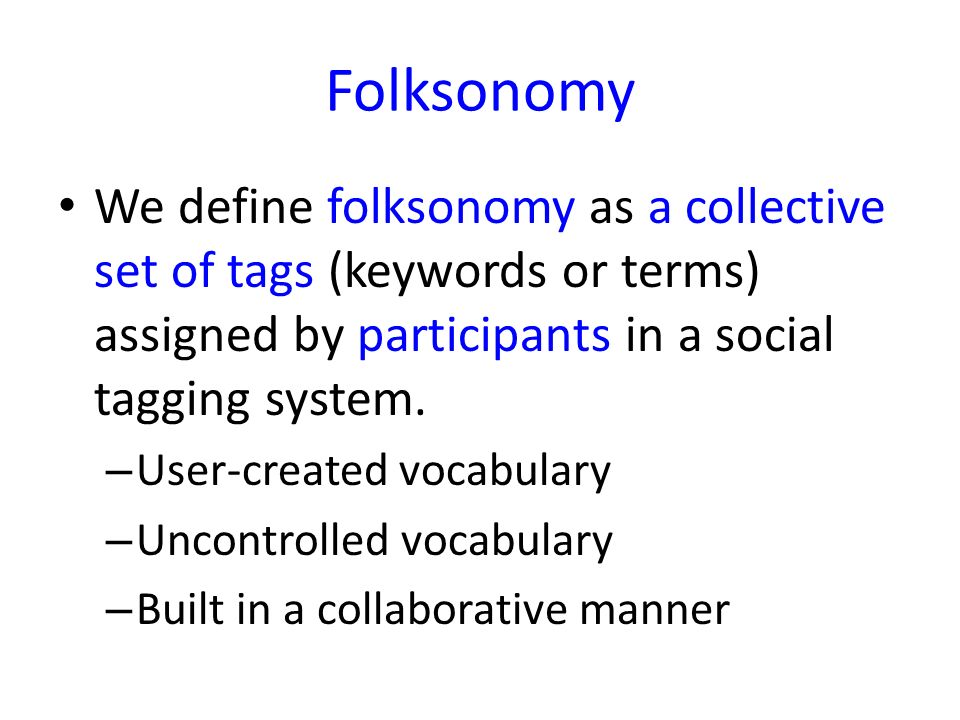 Folksonomy We define folksonomy as a collective set of tags (keywords or terms) assigned by participants in a social tagging system. – User-created vo
