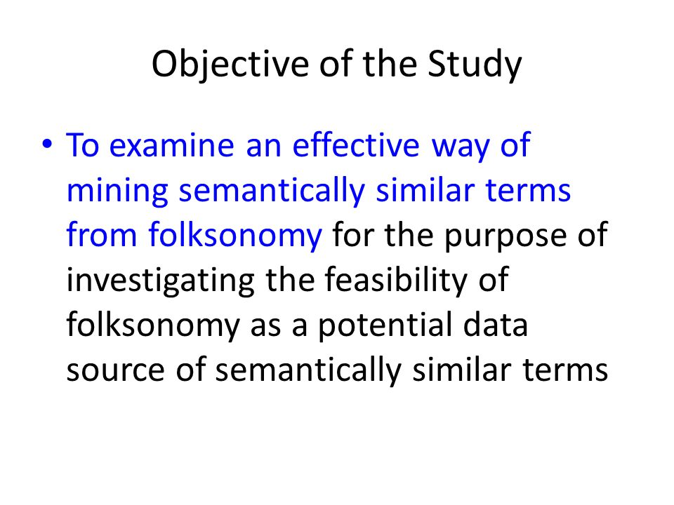 Objective of the Study To examine an effective way of mining semantically similar terms from folksonomy for the purpose of investigating the feasibility of folksonomy as a potential data source of semantically similar terms